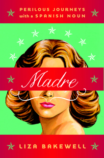 Cover of book, Madre: Perilous Journeys With a Spanish Noun, by Liza Bakewell