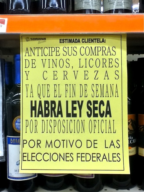 """Sign - """"Estimada clientela: Anticipe sus compras de vinos, licores y cervezas ya que el fin de semana habra ley seca por disposicion oficial por motivo de las elecciones federales."""